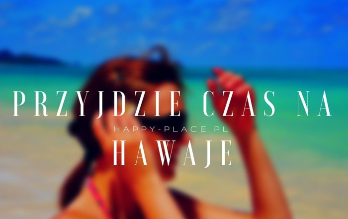 Przyjdzie czas na Hawaje